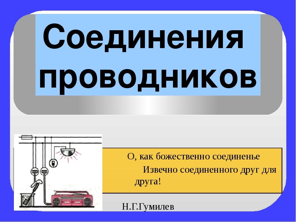 Соединения проводников О, как божественно соединенье Извечно соединенного дру...