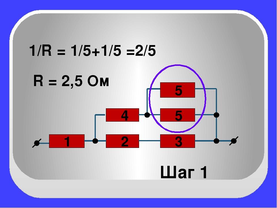 2 3 1 5 4 5 1/R = 1/5+1/5 =2/5 R = 2,5 Ом Шаг 1