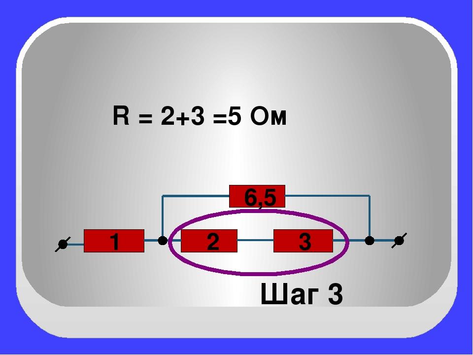 2 3 1 6,5 Шаг 3 R = 2+3 =5 Ом