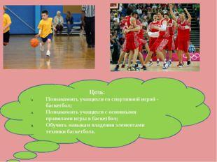 Цель: Познакомить учащихся со спортивной игрой - баскетбол; Познакомить учащи
