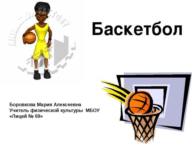 Баскетбол Боровкова Мария Алексеевна Учитель физической культуры МБОУ «Лицей...