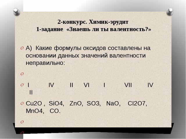 2-конкурс. Химик-эрудит 1-задание «Знаешь ли ты валентность?» А) Какие формул...