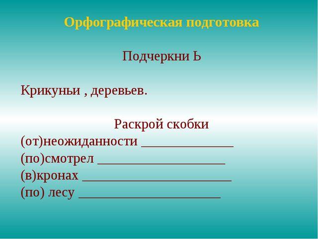 Орфографическая подготовка Подчеркни Ь Крикуньи , деревьев. Раскрой скобки (о...