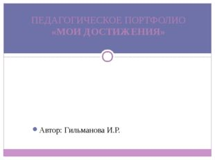 Автор: Гильманова И.Р. ПЕДАГОГИЧЕСКОЕ ПОРТФОЛИО «МОИ ДОСТИЖЕНИЯ»