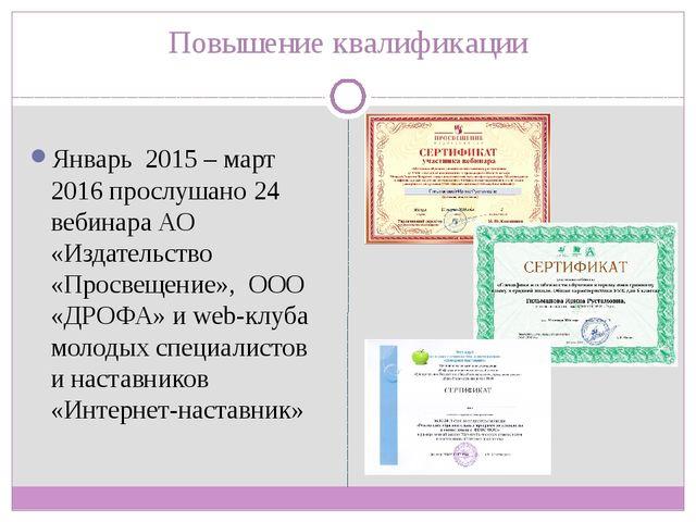 Повышение квалификации Январь 2015 – март 2016 прослушано 24 вебинара АО «Изд...