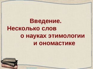 Введение. Несколько слов о науках этимологии и ономастике http://ku4mina.ucoz
