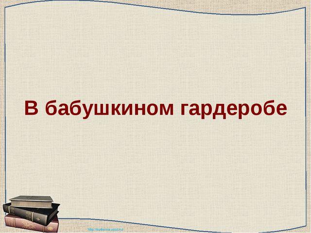 В бабушкином гардеробе http://ku4mina.ucoz.ru/