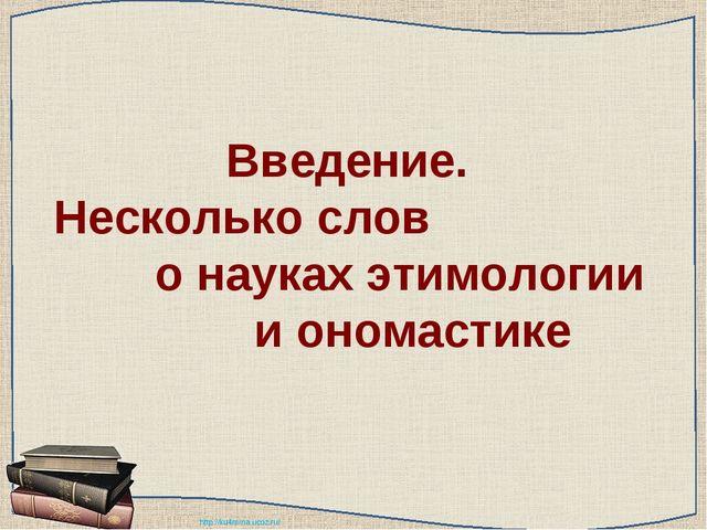 Введение. Несколько слов о науках этимологии и ономастике http://ku4mina.ucoz...