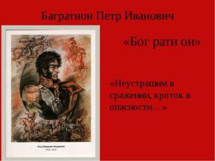 Багратион Петр Иванович «Неустрашим в сражении, кроток в опасности…» «Бог рат