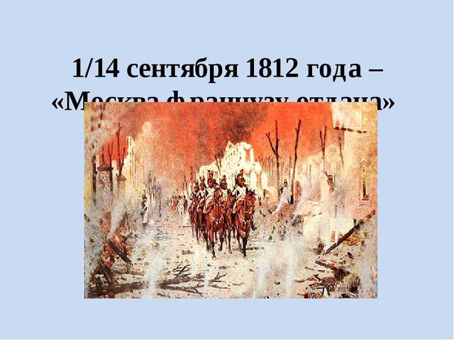 1/14 сентября 1812 года – «Москва французу отдана» Жертва ради победы