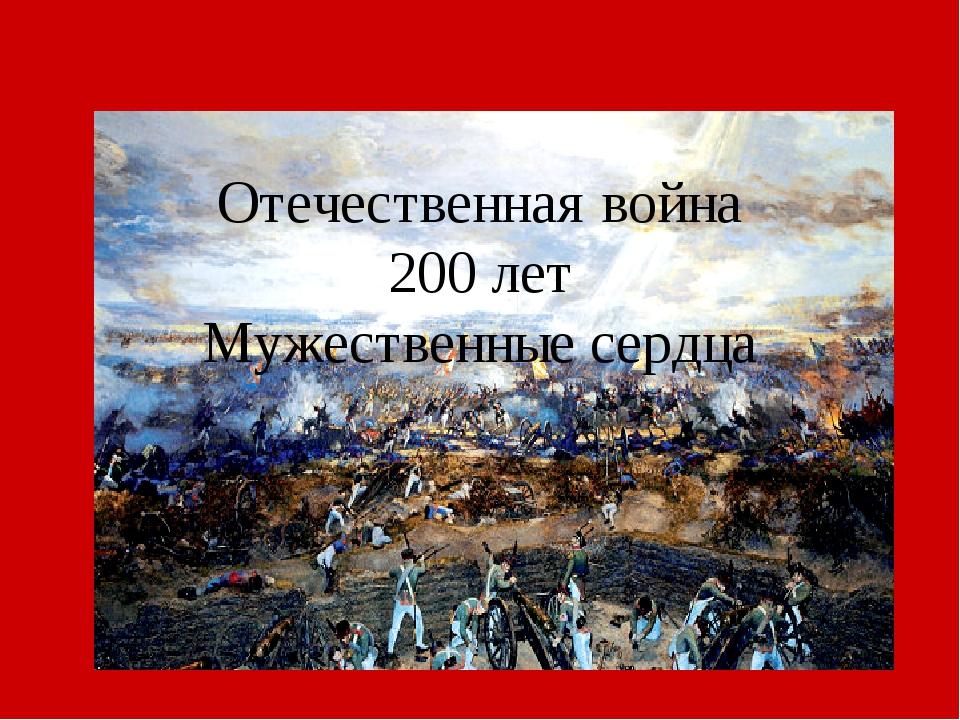 Отечественная война 200 лет Мужественные сердца