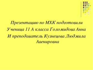 Презентацию по МХК подготовили Ученица 11 А класса Голомидова Анна И преподав