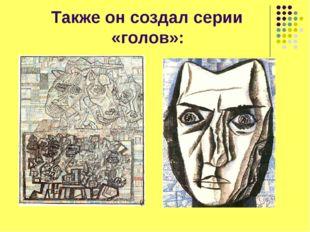 Также он создал серии «голов»: