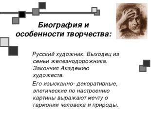 Биография и особенности творчества: Русский художник. Выходец из семьи железн