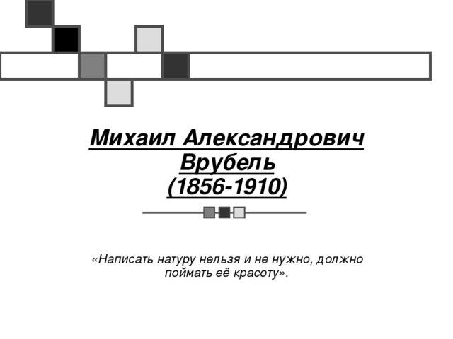 Михаил Александрович Врубель (1856-1910) «Написать натуру нельзя и не нужно,...