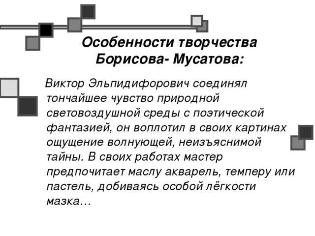 Особенности творчества Борисова- Мусатова: Виктор Эльпидифорович соединял тон...
