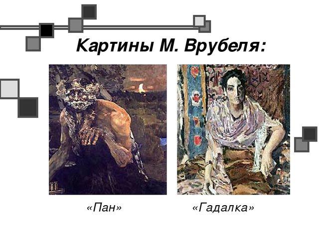 Картины М. Врубеля: «Пан» «Гадалка»