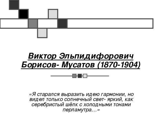 Виктор Эльпидифорович Борисов- Мусатов (1870-1904) «Я старался выразить идею...