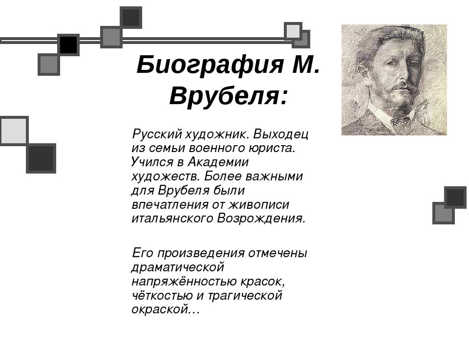 Биография М. Врубеля: Русский художник. Выходец из семьи военного юриста. Учи...