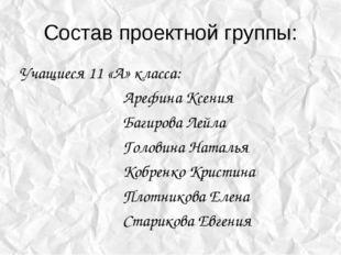 Состав проектной группы: Учащиеся 11 «А» класса: Арефина Ксения Багир