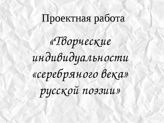 Проектная работа «Творческие индивидуальности «серебряного века» русской поэз...