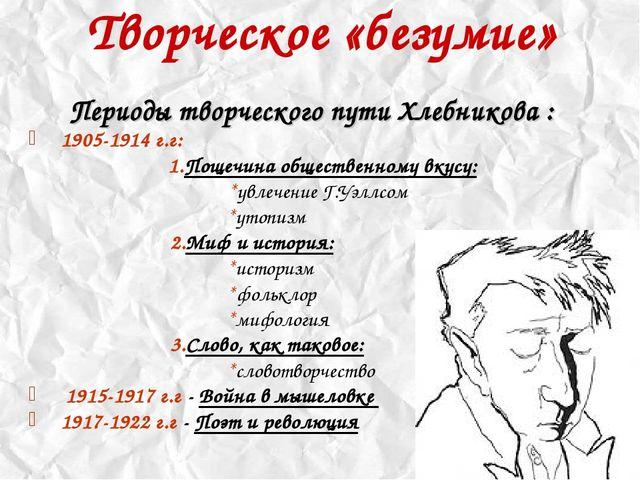 Творческое «безумие» Периоды творческого пути Хлебникова : 1905-1914 г.г:...