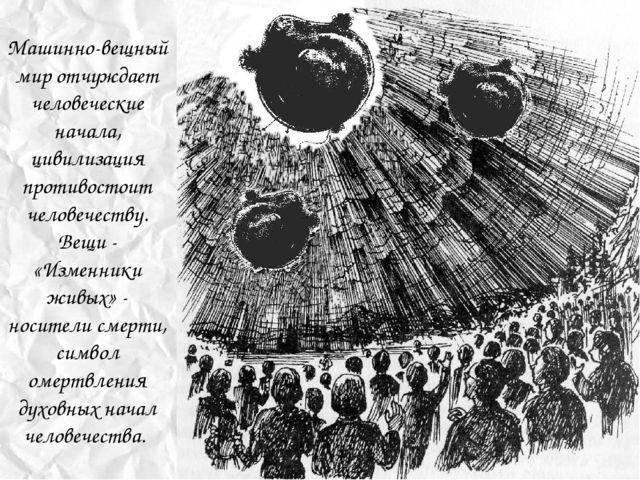 Машинно-вещный мир отчуждает человеческие начала, цивилизация противостоит че...