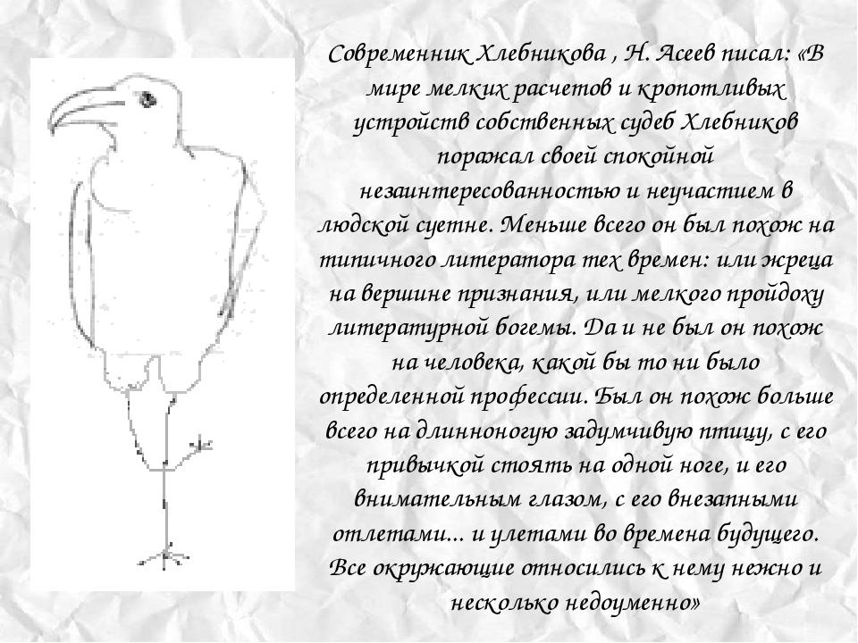 Современник Хлебникова , Н. Асеев писал: «В мире мелких расчетов и кропотливы...