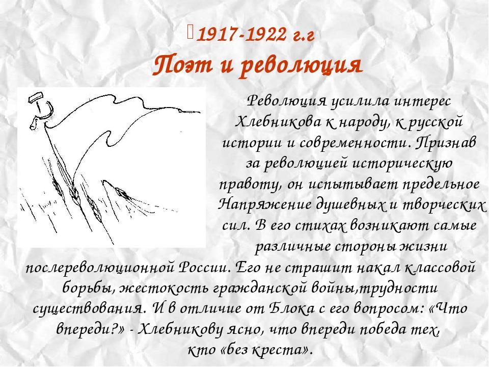 1917-1922 г.г Поэт и революция Революция усилила интерес Хлебникова к народу,...
