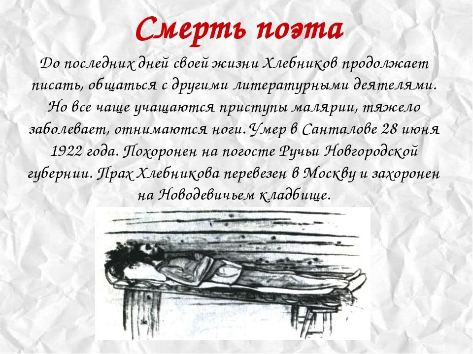 Смерть поэта До последних дней своей жизни Хлебников продолжает писать, общат...