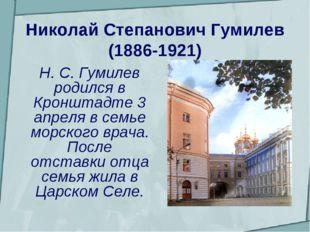 Николай Степанович Гумилев (1886-1921)  Н. С. Гумилев родился в Кронштадте