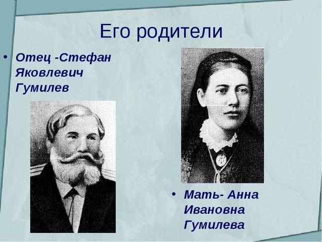 Его родители Отец -Стефан Яковлевич Гумилев Мать- Анна Ивановна Гумилева
