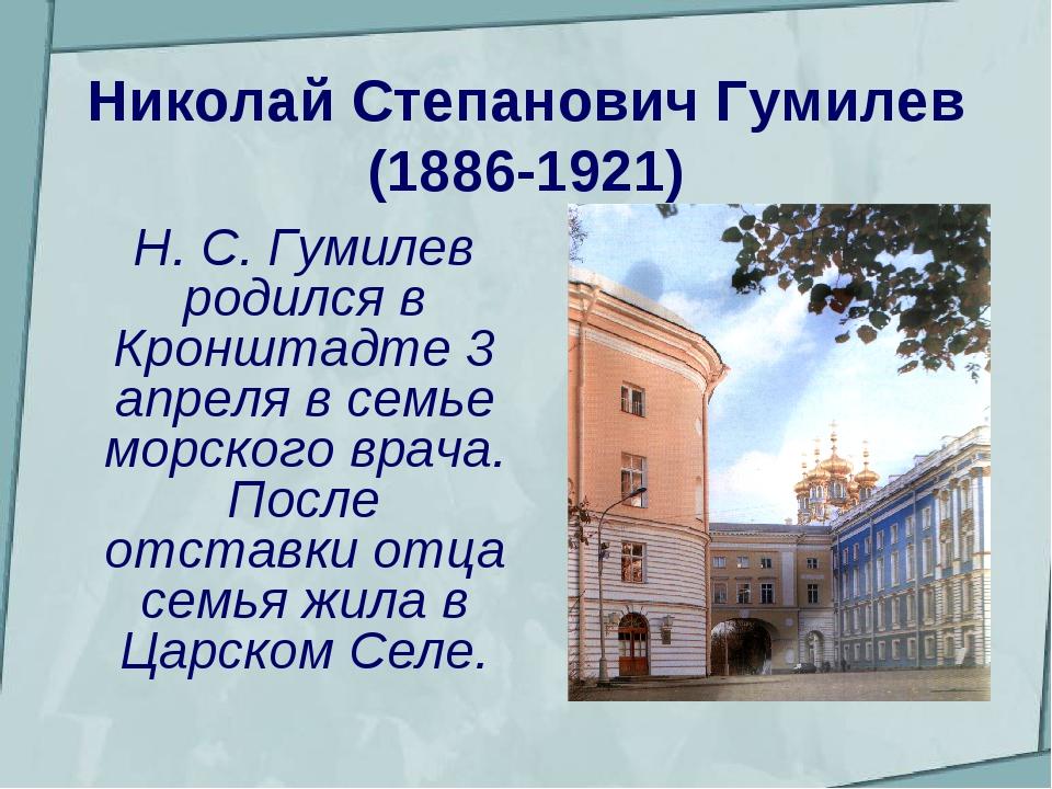 Николай Степанович Гумилев (1886-1921)  Н. С. Гумилев родился в Кронштадте...