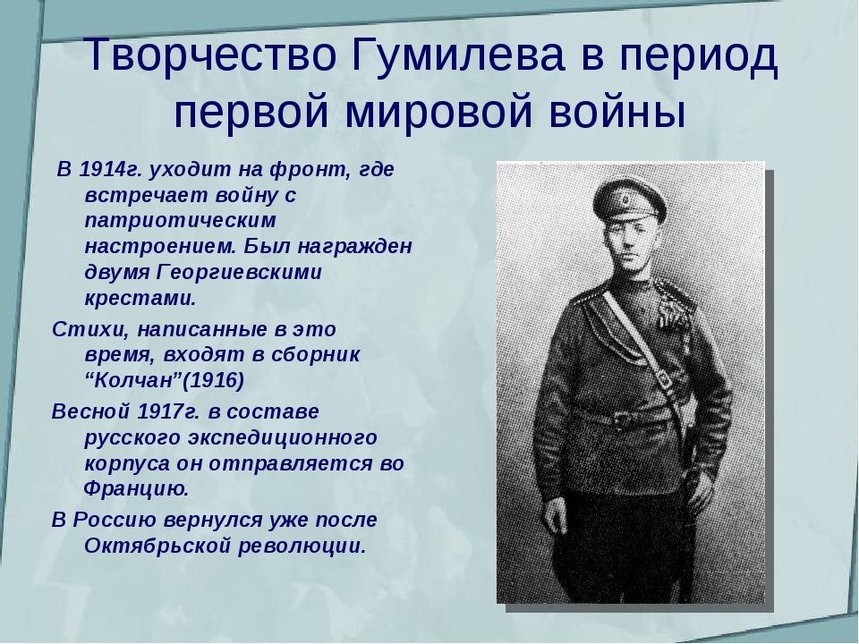 Творчество Гумилева в период первой мировой войны В 1914г. уходит на фронт, г...