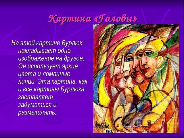 Картина «Головы» На этой картине Бурлюк накладывает одно изображение на друго...