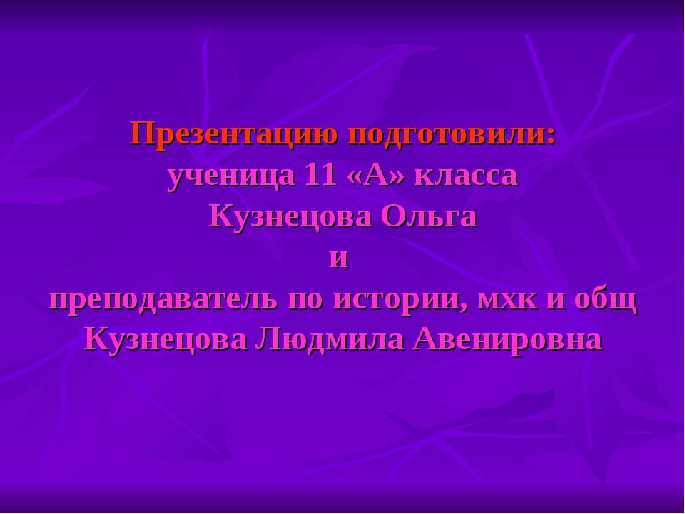 Презентацию подготовили: ученица 11 «А» класса Кузнецова Ольга и преподавате...