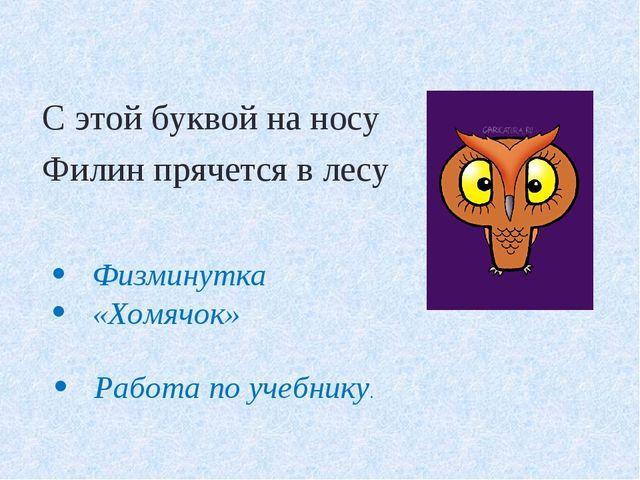 С этой буквой на носу Филин прячется в лесу Физминутка «Хомячок» Работа по уч...