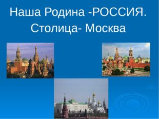 Наша Родина -РОССИЯ. Столица- Москва