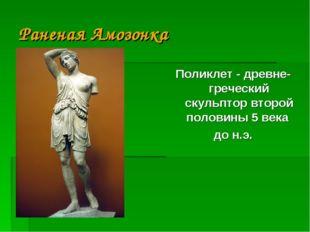 Раненая Амозонка Поликлет - древне-греческий скульптор второй половины 5 века
