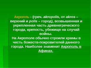 Акропль - (греч. akropolis, от akros – верхний и polis – город), возвышенная