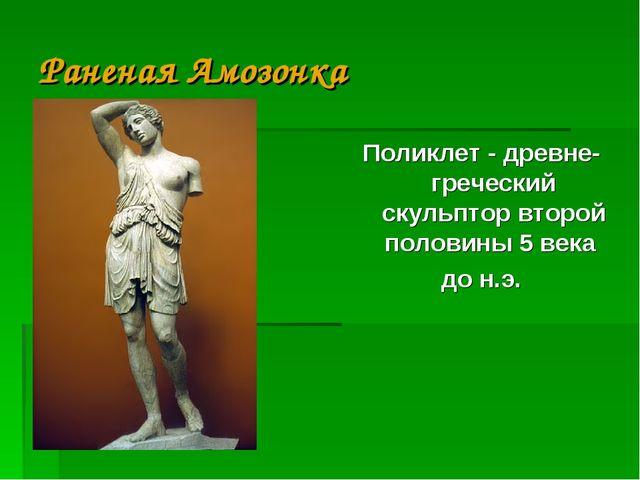 Раненая Амозонка Поликлет - древне-греческий скульптор второй половины 5 века...