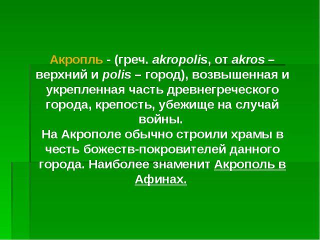 Акропль - (греч. akropolis, от akros – верхний и polis – город), возвышенная...