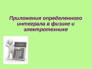 Приложения определенного интеграла в физике и электротехнике