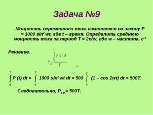 Задача №9 Мощность переменного тока изменяется по закону P = 1000 sin2 wt, гд