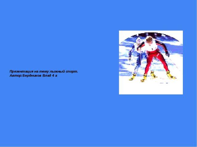 Презентация на тему лыжный спорт. Автор:Бердников Влад 4 a