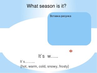 It`s w….. It`s……... {hot, warm, cold, snowy, frosty} What season is it?