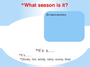 It`s s….. It`s….… {frosty, hot, windy, rainy, sunny, fine} What season is it?
