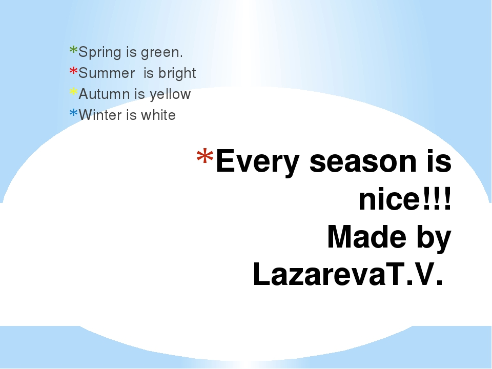 Every season is nice!!! Made by LazarevaT.V. Spring is green. Summer is brigh...