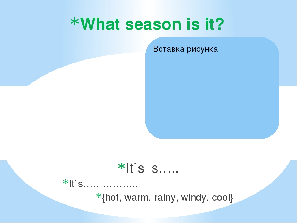 It`s s….. It`s…………….. {hot, warm, rainy, windy, cool} What season is it?