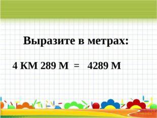 Выразите в метрах: 4 КМ 289 М = 4289 М